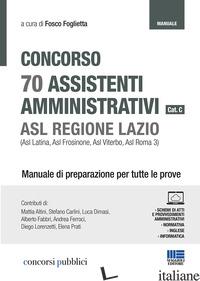 CONCORSO 70 ASSISTENTI AMMINISTRATIVI CAT. C. ASL REGIONE LAZIO (ASL LATINA, ASL - FOGLIETTA F. (CUR.)