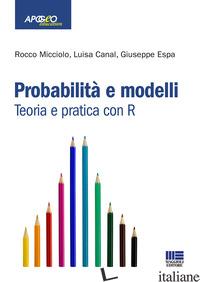 PROBABILITA' E MODELLI. TEORIA E PRATICA CON R - ESPA GIUSEPPE; MICCIOLO ROCCO; CANAL LUISA