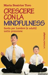 CRESCERE CON LA MINDFULNESS. GUIDA PER BAMBINI (E ADULTI) SOTTO PRESSIONE - TORO MARIA BEATRICE