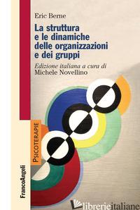 STRUTTURA E LE DINAMICHE DELLE ORGANIZZAZIONI E DEI GRUPPI (LA) - BERNE ERIC; NOVELLINO M. (CUR.)