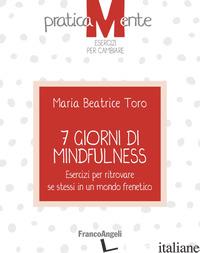7 GIORNI DI MINDFULNESS. ESERCIZI PER RITROVARE SE STESSI IN UN MONDO FRENETICO - TORO MARIA BEATRICE