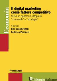 DIGITAL MARKETING COME FATTORE COMPETITIVO. VERSO UN APPROCCIO INTEGRATO «STRUME - GREGORI G. L. (CUR.); PASCUCCI F. (CUR.)