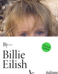 BY BILLIE EILISH. EDIZ. ITALIANA - EILISH BILLIE