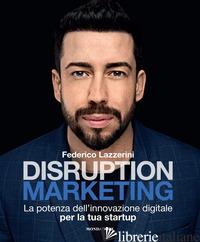 DISRUPTION MARKETING. LA POTENZA DELL'INNOVAZIONE DIGITALE PER LA TUA STARTUP - LAZZERINI FEDERICO