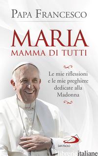 MARIA MAMMA DI TUTTI. LE MIE RIFLESSIONI E LE MIE PREGHIERE DEDICATE ALLA MADONN - FRANCESCO (JORGE MARIO BERGOGLIO)