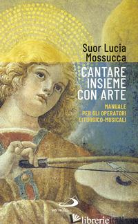 CANTARE INSIEME CON ARTE. MANUALE PER GLI OPERATORI LITURGICO-MUSICALI - MOSSUCCA LUCIA