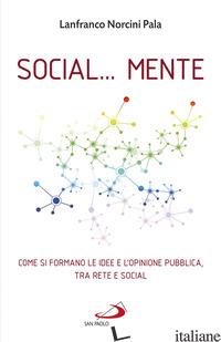 SOCIAL... MENTE. COME SI FORMANO LE IDEE E L'OPINIONE PUBBLICA, TRA RETE E SOCIA - NORCINI PALA LANFRANCO