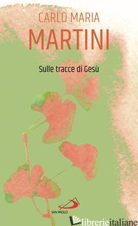 SULLE TRACCE DI GESU' - MARTINI CARLO MARIA