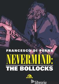 NEVERMIND: THE BOLLOCKS - DI PERNA FRANCESCO