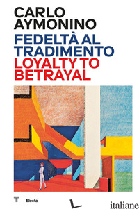 CARLO AYMONINO. FEDELTA' AL TRADIMENTO-LOYALTY TO BETRAYAL. EDIZ. ILLUSTRATA - ORAZI M. (CUR.)