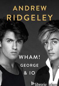 WHAM! GEORGE & IO - RIDGELEY ANDREW