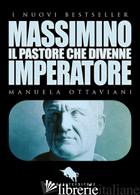 MASSIMINO, IL PASTORE CHE DIVENNE IMPERATORE - OTTAVIANI MANUELA