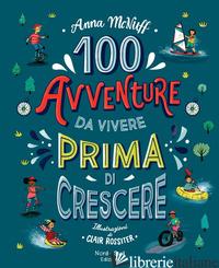 100 AVVENTURE DA VIVERE PRIMA DI CRESCERE - MCNUFF ANNA; ROSSITER CLAIR