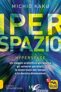 IPERSPAZIO. UN VIAGGIO SCIENTIFICO ATTRAVERSO GLI UNIVERSI PARALLELI, LE DISTORS - KAKU MICHIO; RIES B. (CUR.)