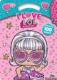 I LOVE. L.O.L. SURPRISE! ACTIVITY BOOK. CON ADESIVI. EDIZ. ILLUSTRATA - BRUMANA EMANUELA