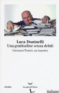 GRATITUDINE SENZA DEBITI. GIOVANNI TESTORI, UN MAESTRO (UNA) - DONINELLI LUCA