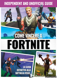 COME VINCERE A FORTNITE. INDEPENDENT AND UNOFFICIAL GUIDE -