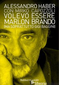 VOLEVO ESSERE MARLON BRANDO (MA SOPRATTUTTO GIGI BAGGINI) - HABER ALESSANDRO