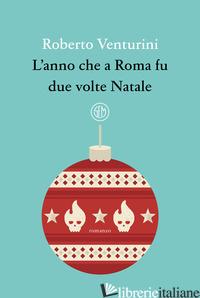 ANNO CHE A ROMA FU DUE VOLTE NATALE (L') - VENTURINI ROBERTO