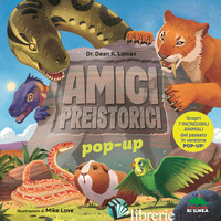 AMICI PREISTORICI POP-UP. SCOPRI 7 INCREDIBILI ANIMALI DEL PASSATO IN VERSIONE P - LOMAX DEAN R.