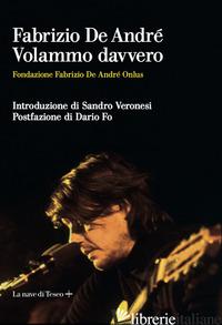 FABRIZIO DE ANDRE'. VOLAMMO DAVVERO - FONDAZIONE FABRIZIO DE ANDRE' ONLUS (CUR.)