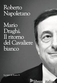 MARIO DRAGHI. IL RITORNO DEL CAVALIERE BIANCO - NAPOLETANO ROBERTO