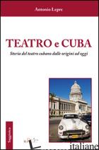 TEATRO E CUBA. STORIA DEL TEATRO CUBANO DALLE ORIGINI AD OGGI - LEPRE ANTONIO