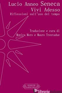 VIVI ADESSO. RIFLESSIONI SULL'USO DEL TEMPO - SENECA LUCIO ANNEO; MORO M. (CUR.); TRENTADUE M. (CUR.)