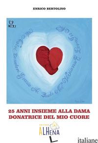 25 ANNI INSIEME ALLA DAMA DONATRICE DEL MIO CUORE - BERTOLINO ENRICO; NASILLO E. (CUR.)