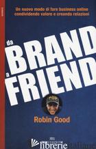 DA BRAND A FRIEND. UN NUOVO MODO DI FARE BUSINESS ONLINE CONDIVIDENDO VALORE E C - GOOD ROBIN