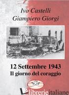 12 SETTEMBRE 1943. IL GIORNO DEL CORAGGIO - GIORGI GIAMPIERO; CASTELLI IVO