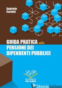 GUIDA PRATICA ALLA PENSIONE DEI DIPENDENTI PUBBLICI - CARLOTTI GABRIELE