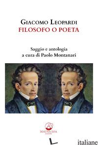 GIACOMO LEOPARDI. FILOSOFO O POETA. SAGGIO E ANTOLOGIA. EDIZ. CRITICA - MONTANARI P. (CUR.)