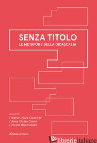 SENZA TITOLO. LE METAFORE DELLA DIDASCALIA - CIMOLI A. C. (CUR.); CIACCHERI M. C. (CUR.); MOOLHUIJSEN N. (CUR.)