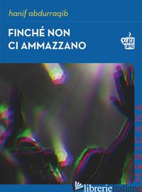 FINCHE' NON CI AMMAZZANO - HANIF ABDURRAQIB