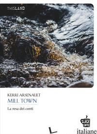 MILL TOWN. LA RESA DEI CONTI - ARSENAULT KERRI