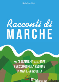 RACCONTI DI MARCHE. 10 CLASSIFICHE, 100 IDEE PER SCOPRIRE LA REGIONE IN MANIERA  - STACCHIOTTI NADIA