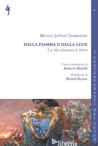 DALLA FIAMMA E DALLA LUCE. LA VITA ATTRAVERSO LE LETTERE - LERMONTOV MICHAIL JUR'EVIC; MICHILLI R. (CUR.)