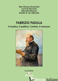 FABRIZIO PADULA. IL MEDICO, IL POLITICO, L'ARTISTA, IL MASSONE - SERPENTINI ELSO SIMONE; DI GIOVANNI LORIS; MAZZONI MARCELLO; DE ALBENTIIS EMIDIO