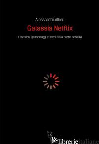 GALASSIA NETFLIX. L'ESTETICA, I PERSONAGGI E I TEMI DELLA NUOVA SERIALITA' - ALFIERI ALESSANDRO