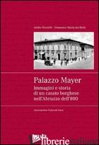 PALAZZO MAYER. IMMAGINI E STORIA DI UN CASATO BORGHESE NELL'ABRUZZO DELL'800 - DEL BELLO DOMENICO M.