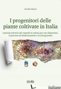 PROGENITORI DELLE PIANTE COLTIVATE IN ITALIA. I PARENTI SELVATICI DEI VEGETALI I - MANZI AURELIO