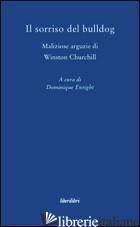 SORRISO DEL BULLDOG. MALIZIOSE ARGUZIE DI WINSTON CHURCHILL (IL) - ENRIGHT D. (CUR.)