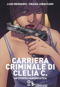 CARRIERA CRIMINALE DI CLELIA C. UN'EPOPEA CAMORRISTICA - BERNARDI LUIGI