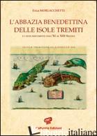 ABBAZIA BENEDETTINA DELLE ISOLE TREMITI E I SUOI DOCUMENTI DALL'XI AL XIII SECOL - MORLACCHETTI ERICA