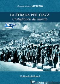 STRADA PER ITACA. CASTIGLIONESI DEL MONDO (LA) - LITTERIO DOMENICANGELO