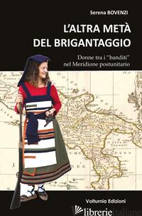 ALTRA META' DEL BRIGANTAGGIO. DONNE TRA I «BANDITI» NEL MERIDIONE D'ITALIA (L') - BOVENZI SERENA