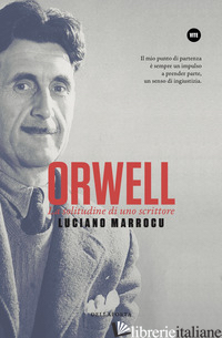 ORWELL. LA SOLITUDINE DI UNO SCRITTORE - MARROCU LUCIANO