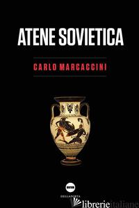 ATENE SOVIETICA. DEMOCRAZIA ANTICA E RIVOLUZIONE COMUNISTA - MARCACCINI CARLO