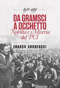 DA GRAMSCI A OCCHETTO. NOBILTA' E MISERIA DEL PCI (1921-1991) - ANDREUCCI FRANCO